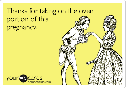 Thanks for taking on the oven portion of this pregnancy.