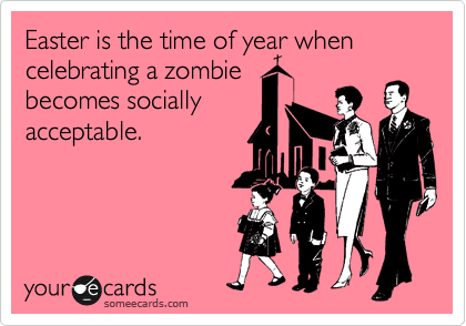 Easter is the time of year when celebrating a zombie becomes socially acceptable.