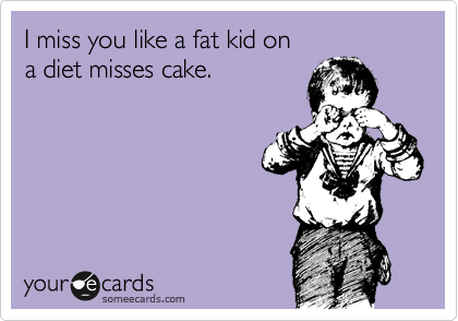 I Miss You Like A Fat Kid On A Diet Misses Cake Friendship Ecard