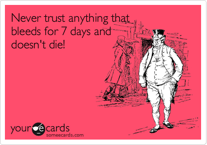 Never trust anything that bleeds for 7 days and doesn't die!