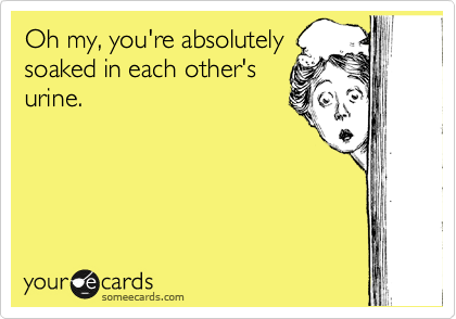Oh my, you're absolutely soaked in each other's urine.