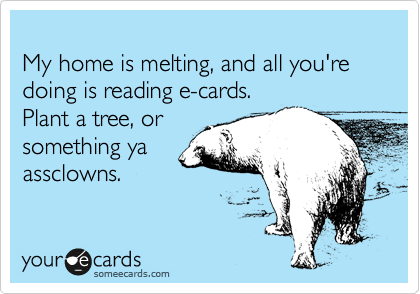 My home is melting, and all you're doing is reading e-cards.  Plant a tree, or something ya assclowns.