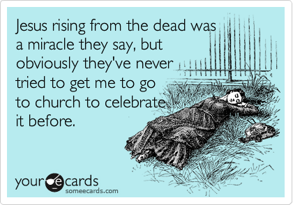 Jesus rising from the dead was a miracle they say, but obviously they've never tried to get me to go to church to celebrate it before.