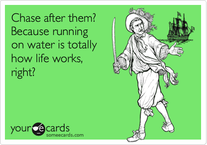 Chase after them? Because running on water is totally how life works, right?
