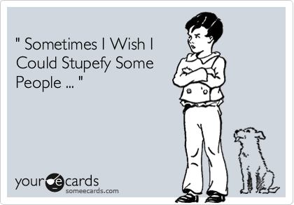 """ Sometimes I Wish I Could Stupefy Some People ... """