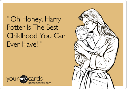 """ Oh Honey, Harry Potter Is The Best Childhood You Can Ever Have! """