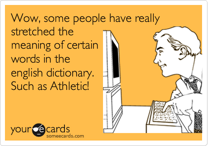Wow, some people have really stretched the meaning of certain words in the english dictionary. Such as Athletic!