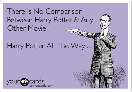 There Is No Comparison Between Harry Potter & Any Other Movie !  Harry Potter All The Way ...