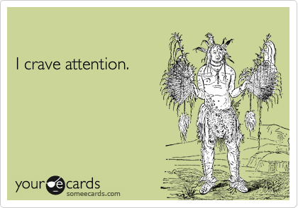 I crave attention.