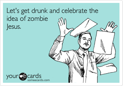 Let's get drunk and celebrate the idea of zombie Jesus.