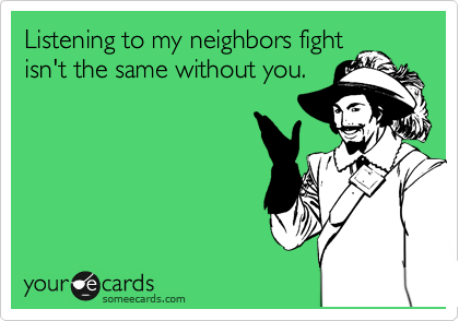 Listening to my neighbors fight isn't the same without you.