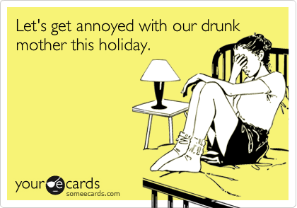 Let's get annoyed with our drunk mother this holiday.