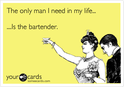 The only man I need in my life...  ....Is the bartender.