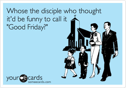 "Whose the disciple who thought it'd be funny to call it ""Good Friday?"""
