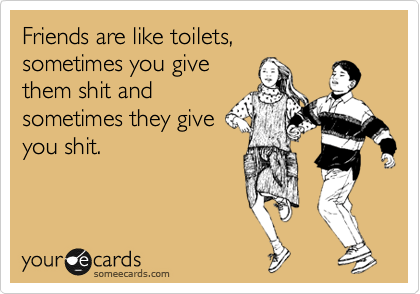 Friends are like toilets, sometimes you give them shit and  sometimes they give you shit.