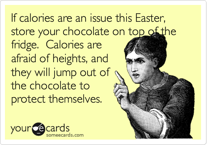 If calories are an issue this Easter, store your chocolate on top of the fridge.  Calories are afraid of heights, and they will jump out of the chocolate to protect themselves.