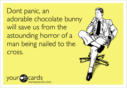 Dont panic, an adorable chocolate bunny will save us from the astounding horror of a man being nailed to the cross.