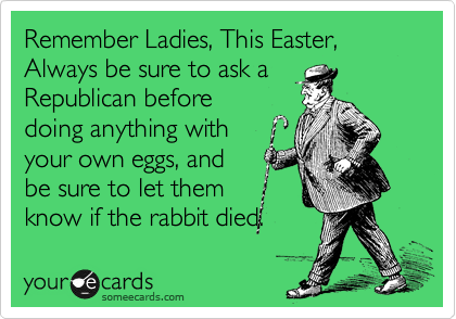 Remember Ladies, This Easter, Always be sure to ask a  Republican before doing anything with  your own eggs, and be sure to let them know if the rabbit died.