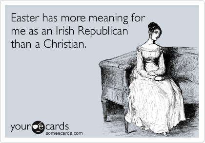 Easter has more meaning for me as an Irish Republican than a Christian.