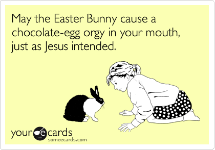 May the Easter Bunny cause a chocolate-egg orgy in your mouth, just as Jesus intended.