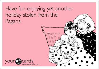 Have fun enjoying yet another holiday stolen from the Pagans.