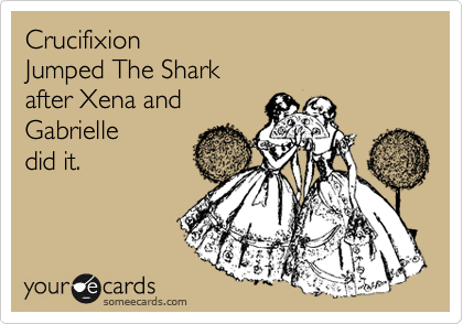 Crucifixion Jumped The Shark after Xena and Gabrielle did it.
