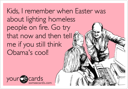 Kids, I remember when Easter was about lighting homeless people on fire. Go try  that now and then tell me if you still think Obama's cool!