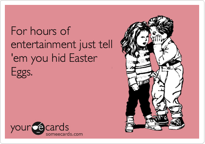 For hours of entertainment just tell 'em you hid Easter Eggs.