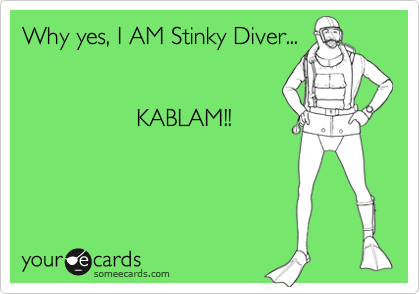 Why yes, I AM Stinky Diver...                    KABLAM!!