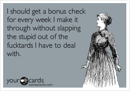 I should get a bonus check for every week I make it through without slapping the stupid out of the fucktards I have to deal with.