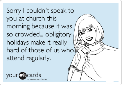 Sorry I couldn't speak to you at church this morning because it was so crowded... obligitory holidays make it really hard of those of us who attend regularly.