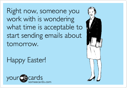 Right now, someone you  work with is wondering  what time is acceptable to  start sending emails about tomorrow.  Happy Easter!