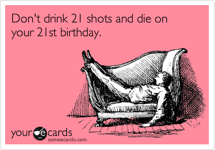 Dont Drink 21 Shots And Die On Your 21st Birthday