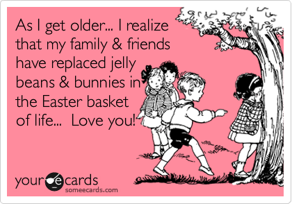 As I get older... I realize that my family & friends have replaced jelly beans & bunnies in the Easter basket of life...  Love you!