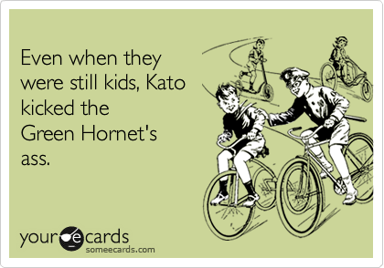 Even when they were still kids, Kato kicked the  Green Hornet's ass.