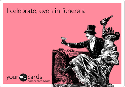 I celebrate, even in funerals.