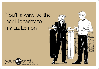You'll always be the Jack Donaghy to  my Liz Lemon.