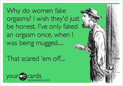 Why do women fake orgasms? I wish they'd just be honest. I've only faked an orgasm once, when I was being mugged.....    That scared 'em off....