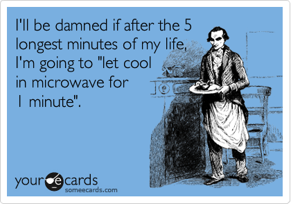"I'll be damned if after the 5  longest minutes of my life,  I'm going to ""let cool  in microwave for  1 minute""."