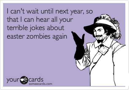 I can't wait until next year, so that I can hear all your terrible jokes about easter zombies again