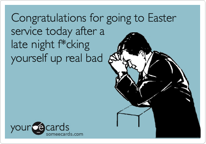 Congratulations for going to Easter service today after a late night f*cking yourself up real bad