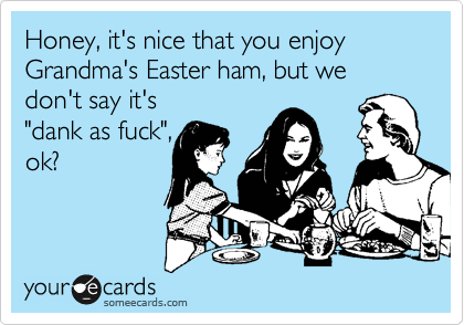 "Honey, it's nice that you enjoy  Grandma's Easter ham, but we don't say it's  ""dank as fuck"", ok?"