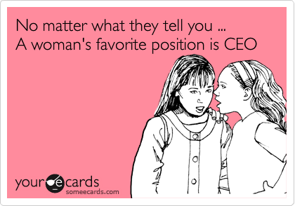 No matter what they tell you ... A woman's favorite position is CEO