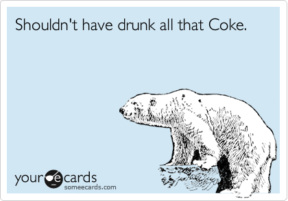 Shouldn't have drunk all that Coke.