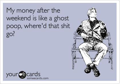 My money after the weekend is like a ghost poop, where'd that shit go?