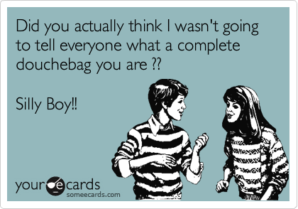 Did you actually think I wasn't going to tell everyone what a complete douchebag you are ??  Silly Boy!!