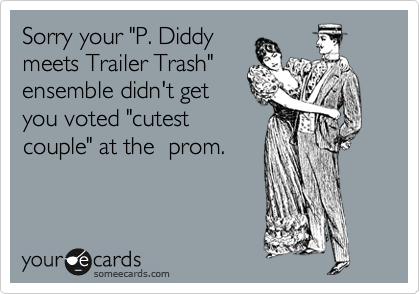 """Sorry your """"P. Diddy meets Trailer Trash"""" ensemble didn't get you voted """"cutest couple"""" at the  prom."""