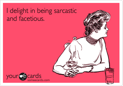 I Delight In Being Sarcastic And Facetious. | Confession Ecard