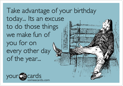 Take advantage of your birthday today... Its an excuse to do those things we make fun of you for on every other day of the year...
