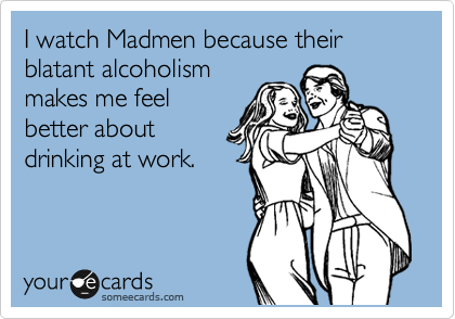 I watch Madmen because their blatant alcoholism makes me feel better about drinking at work.